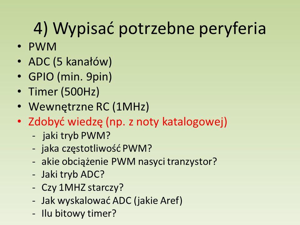 4) Wypisać potrzebne peryferia PWM ADC (5 kanałów) GPIO (min. 9pin) Timer (500Hz) Wewnętrzne RC (1MHz) Zdobyć wiedzę (np. z noty katalogowej) - jaki t