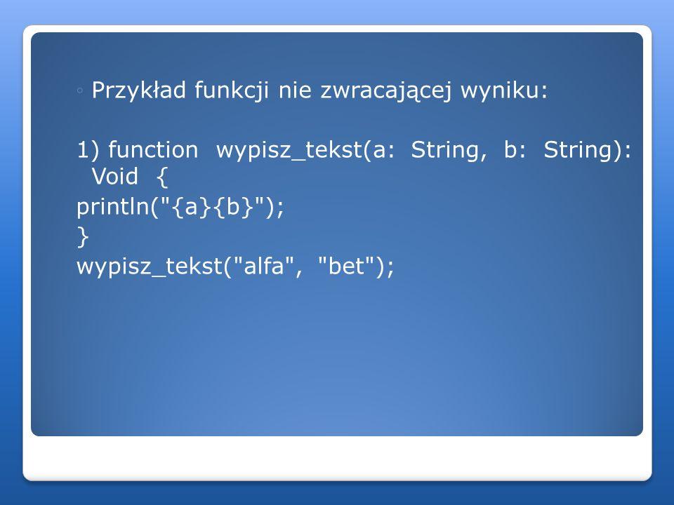Przykład funkcji nie zwracającej wyniku: 1) function wypisz_tekst(a: String, b: String): Void { println(