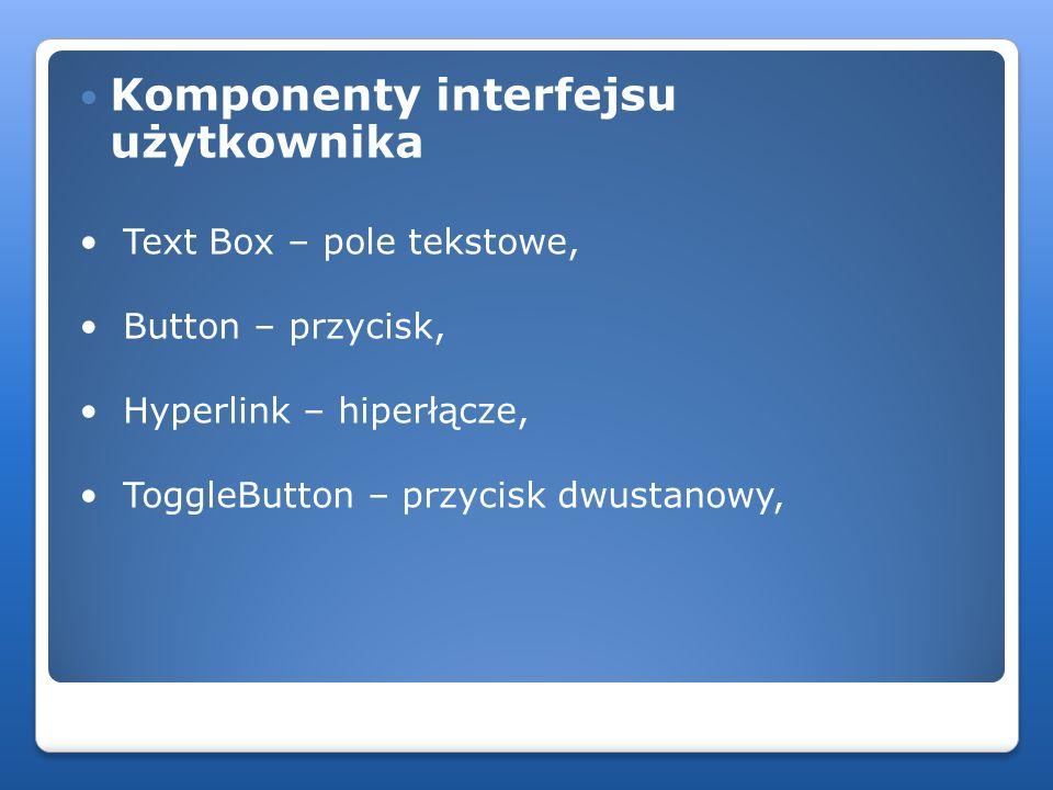 Komponenty interfejsu użytkownika Text Box – pole tekstowe, Button – przycisk, Hyperlink – hiperłącze, ToggleButton – przycisk dwustanowy,