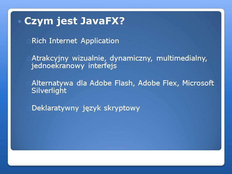 Czym jest JavaFX? o Rich Internet Application o Atrakcyjny wizualnie, dynamiczny, multimedialny, jednoekranowy interfejs o Alternatywa dla Adobe Flash