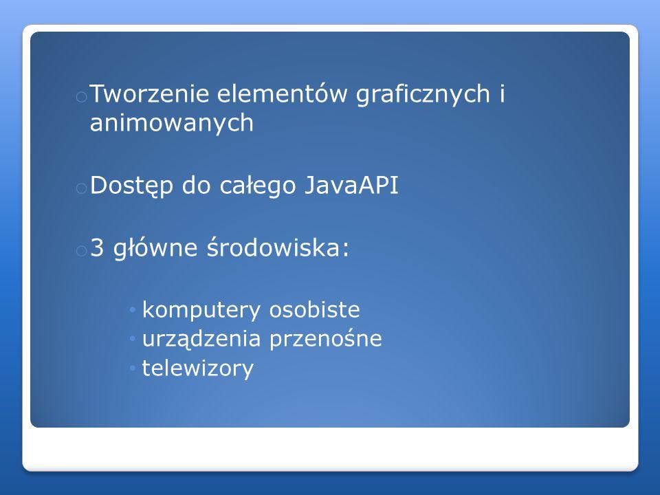 o Tworzenie elementów graficznych i animowanych o Dostęp do całego JavaAPI o 3 główne środowiska: komputery osobiste urządzenia przenośne telewizory