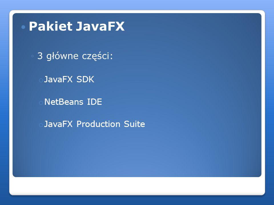 Pakiet JavaFX 3 główne części: o JavaFX SDK o NetBeans IDE o JavaFX Production Suite