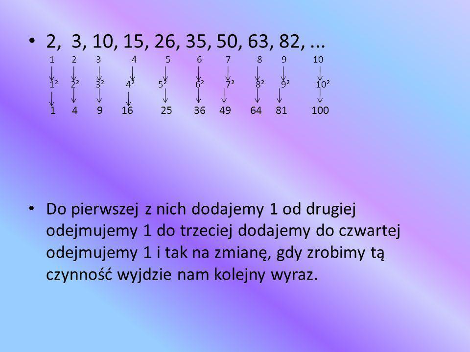 2, 3, 10, 15, 26, 35, 50, 63, 82,... 1 2 3 4 5 6 7 8 9 10 1² 2² 3² 4² 5² 6² 7² 8² 9² 10² 1 4 9 16 25 36 49 64 81 100 Do pierwszej z nich dodajemy 1 od