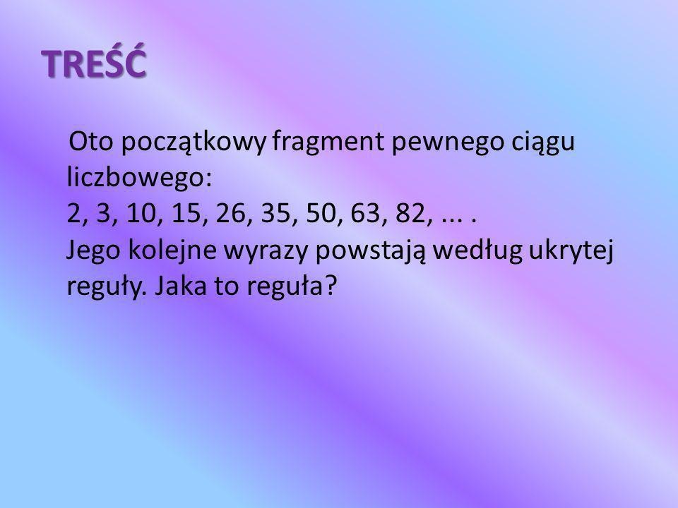 TREŚĆ Oto początkowy fragment pewnego ciągu liczbowego: 2, 3, 10, 15, 26, 35, 50, 63, 82,.... Jego kolejne wyrazy powstają według ukrytej reguły. Jaka