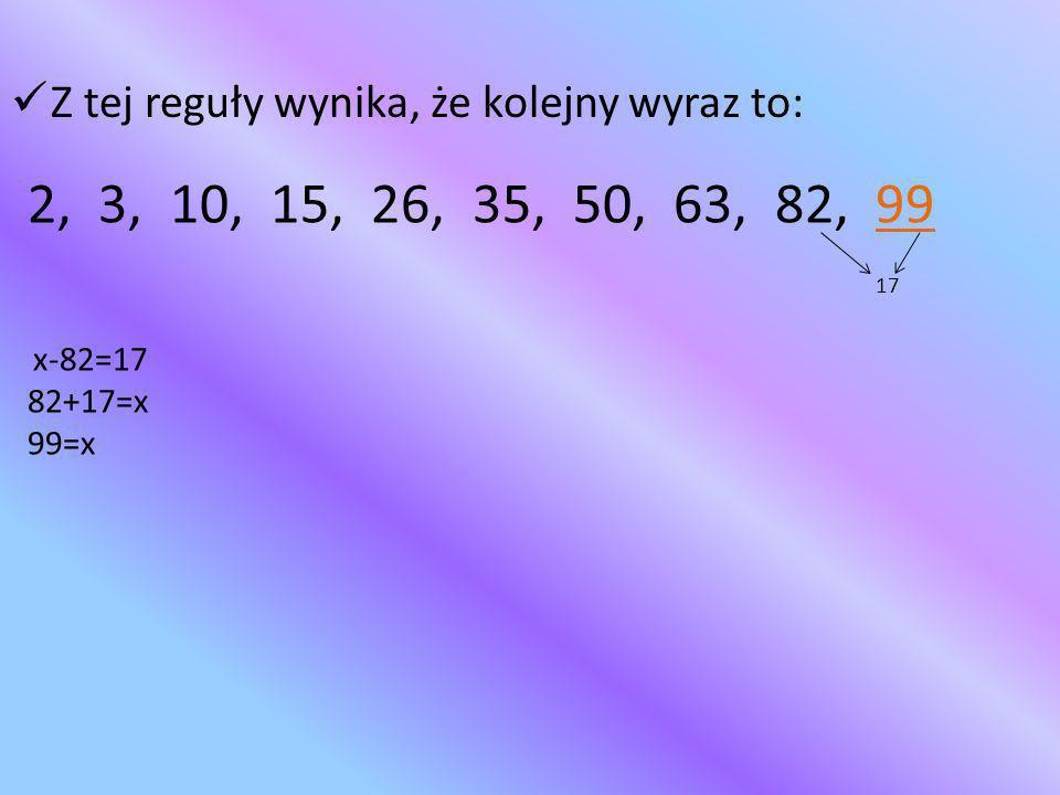 Z tej reguły wynika, że kolejny wyraz to: 2, 3, 10, 15, 26, 35, 50, 63, 82, 99 17 x-82=17 82+17=x 99=x