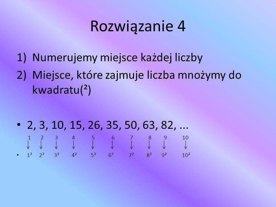 Rozwiązanie 4 1)Numerujemy miejsce każdej liczby 2)Miejsce, które zajmuje liczba mnożymy do kwadratu(²) 2, 3, 10, 15, 26, 35, 50, 63, 82,... 1 2 3 4 5