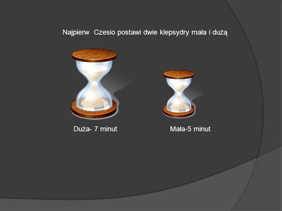 Kiedy w małej klepsydrze zleci wszystki piasek to w dużej pozostaną jeszcze 2 minuty, wtedy Czesio zacznie grzać ryż.
