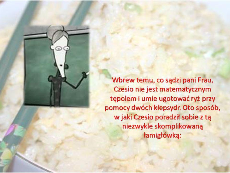 Wbrew temu, co sądzi pani Frau, Czesio nie jest matematycznym tępolem i umie ugotować ryż przy pomocy dwóch klepsydr. Oto sposób, w jaki Czesio poradz