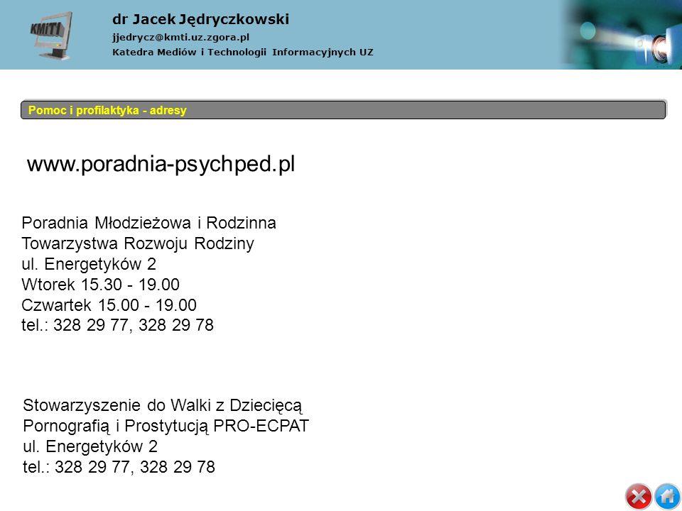 dr Jacek Jędryczkowski jjedrycz@kmti.uz.zgora.pl Katedra Mediów i Technologii Informacyjnych UZ Pomoc i profilaktyka - adresy www.poradnia-psychped.pl Poradnia Młodzieżowa i Rodzinna Towarzystwa Rozwoju Rodziny ul.