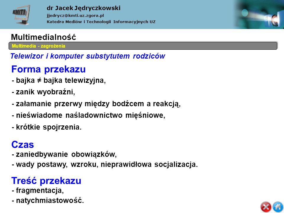 Telewizor i komputer substytutem rodziców dr Jacek Jędryczkowski jjedrycz@kmti.uz.zgora.pl Katedra Mediów i Technologii Informacyjnych UZ Multimedia - zagrożenia Forma przekazu - bajka bajka telewizyjna, - zanik wyobraźni, - załamanie przerwy między bodźcem a reakcją, - nieświadome naśladownictwo mięśniowe, - krótkie spojrzenia.