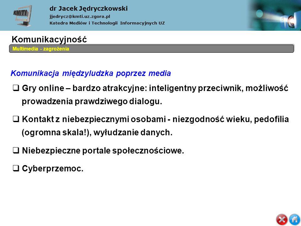 Komunikacja międzyludzka poprzez media dr Jacek Jędryczkowski jjedrycz@kmti.uz.zgora.pl Katedra Mediów i Technologii Informacyjnych UZ Multimedia - zagrożenia Gry online – bardzo atrakcyjne: inteligentny przeciwnik, możliwość prowadzenia prawdziwego dialogu.