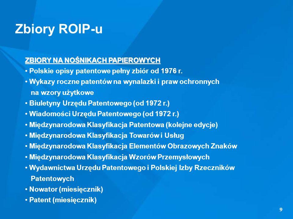 9 Zbiory ROIP-u ZBIORY NA NOŚNIKACH PAPIEROWYCH Polskie opisy patentowe pełny zbiór od 1976 r. Wykazy roczne patentów na wynalazki i praw ochronnych n