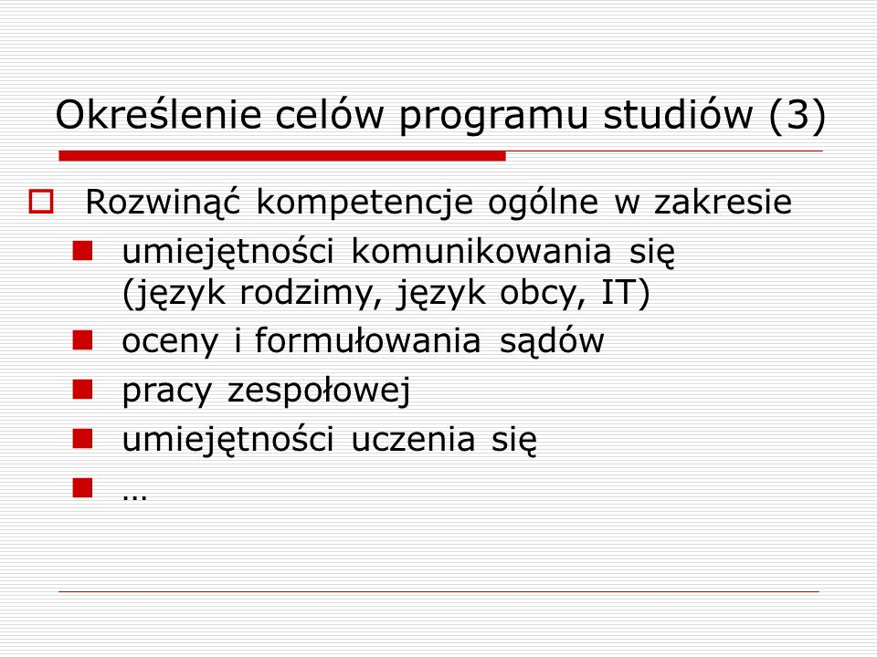 Określenie celów programu studiów (3) Rozwinąć kompetencje ogólne w zakresie umiejętności komunikowania się (język rodzimy, język obcy, IT) oceny i formułowania sądów pracy zespołowej umiejętności uczenia się …