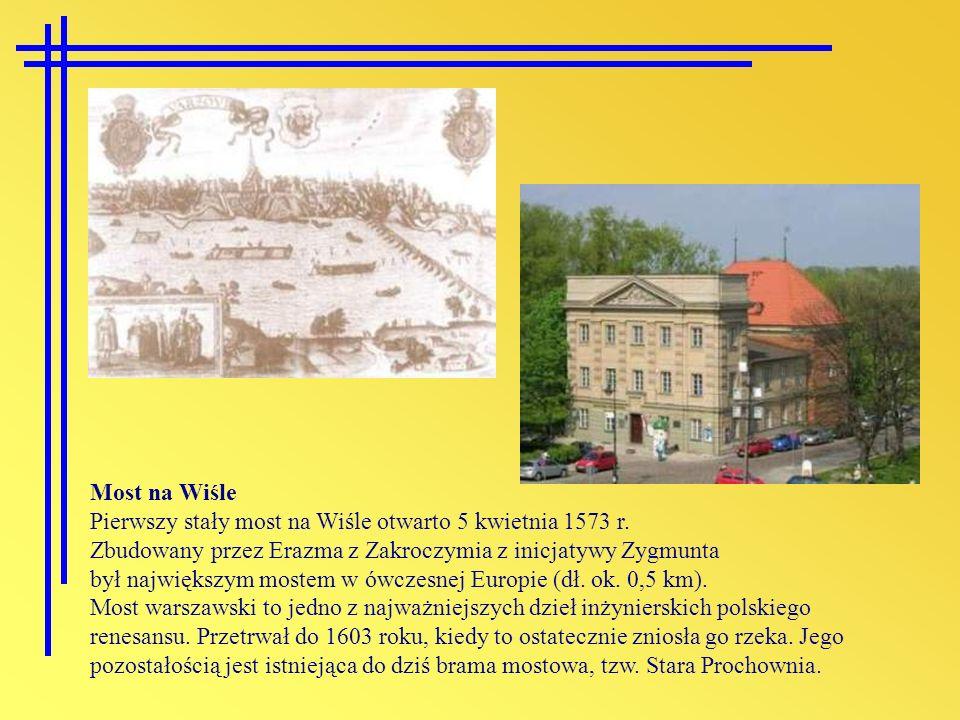 Most na Wiśle Pierwszy stały most na Wiśle otwarto 5 kwietnia 1573 r. Zbudowany przez Erazma z Zakroczymia z inicjatywy Zygmunta był największym moste