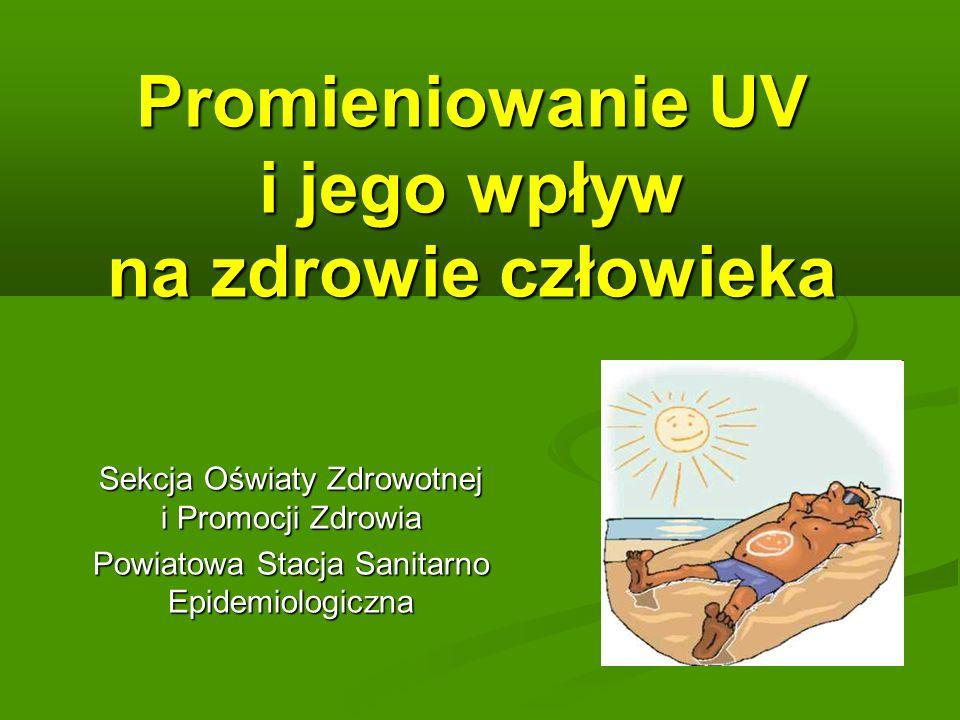 Promieniowanie UV i jego wpływ na zdrowie człowieka Sekcja Oświaty Zdrowotnej i Promocji Zdrowia Powiatowa Stacja Sanitarno Epidemiologiczna