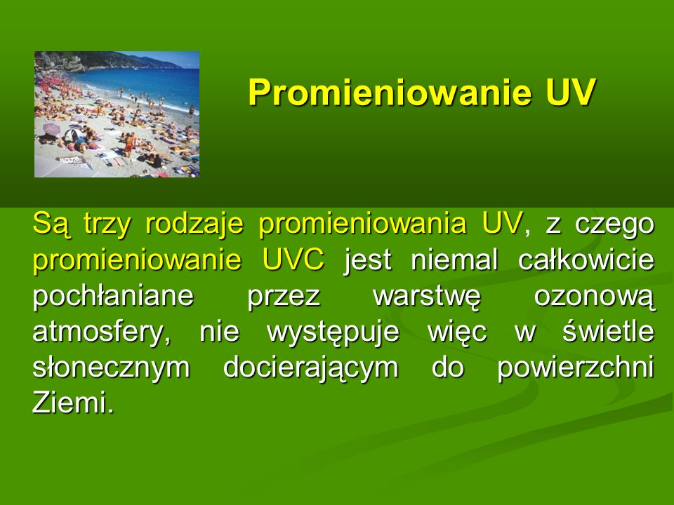 Promieniowanie UV Są trzy rodzaje promieniowania UVz czego promieniowanie UVC jest niemal całkowicie pochłaniane przez warstwę ozonową atmosfery, nie występuje więc w świetle słonecznym docierającym do powierzchni Ziemi.