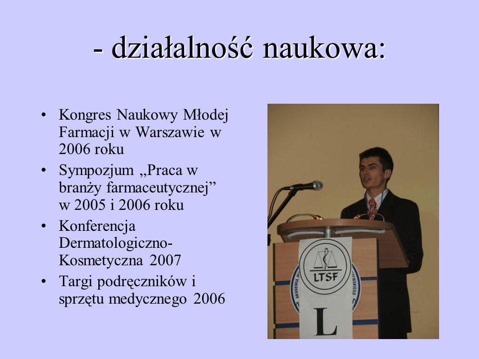 - działalność naukowa: Kongres Naukowy Młodej Farmacji w Warszawie w 2006 roku Sympozjum Praca w branży farmaceutycznej w 2005 i 2006 roku Konferencja