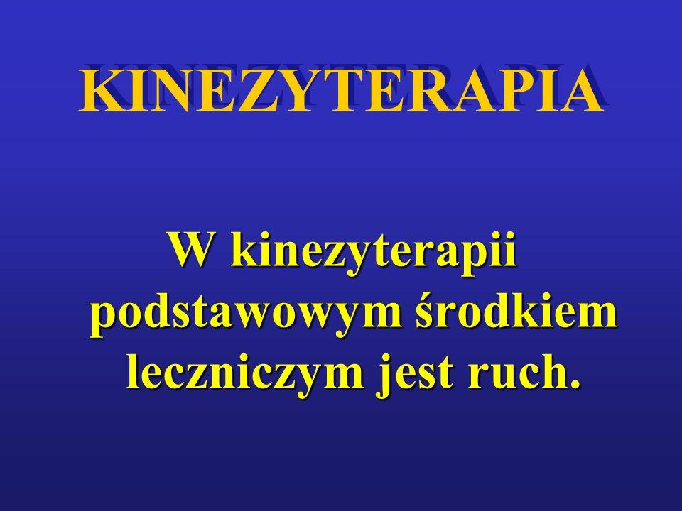 KINEZYTERAPIA W kinezyterapii podstawowym środkiem leczniczym jest ruch.
