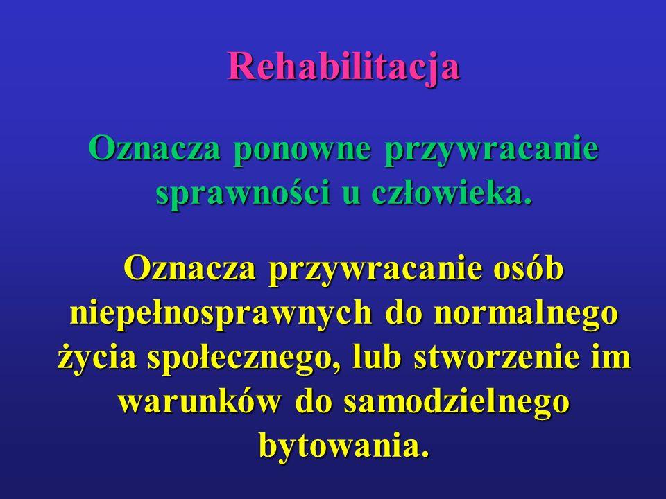 Rehabilitacja Oznacza ponowne przywracanie sprawności u człowieka. Oznacza przywracanie osób niepełnosprawnych do normalnego życia społecznego, lub st