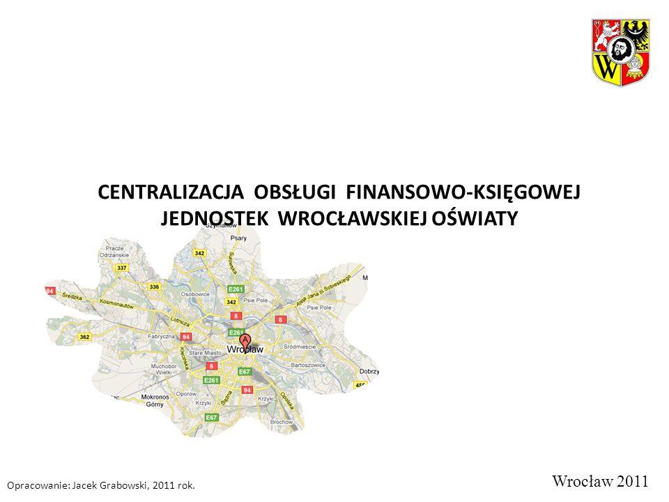 CENTRALIZACJA OBSŁUGI FINANSOWO-KSIĘGOWEJ JEDNOSTEK WROCŁAWSKIEJ OŚWIATY Wrocław 2011 Opracowanie: Jacek Grabowski, 2011 rok.