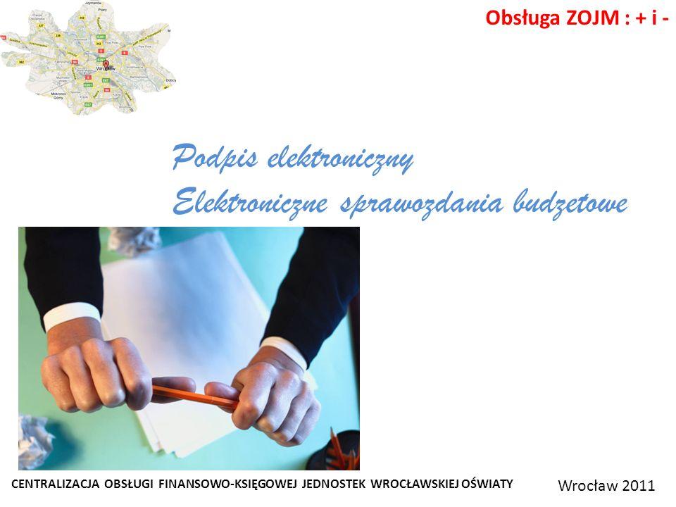 CENTRALIZACJA OBSŁUGI FINANSOWO-KSIĘGOWEJ JEDNOSTEK WROCŁAWSKIEJ OŚWIATY Wrocław 2011 Obsługa ZOJM : + i - Podpis elektroniczny Elektroniczne sprawozdania budzetowe