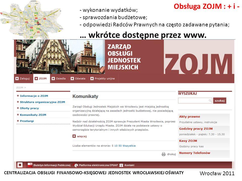 CENTRALIZACJA OBSŁUGI FINANSOWO-KSIĘGOWEJ JEDNOSTEK WROCŁAWSKIEJ OŚWIATY Wrocław 2011 Obsługa ZOJM : + i - - wykonanie wydatków; - sprawozdania budżetowe; - odpowiedzi Radców Prawnych na często zadawane pytania; … wkrótce dostępne przez www.
