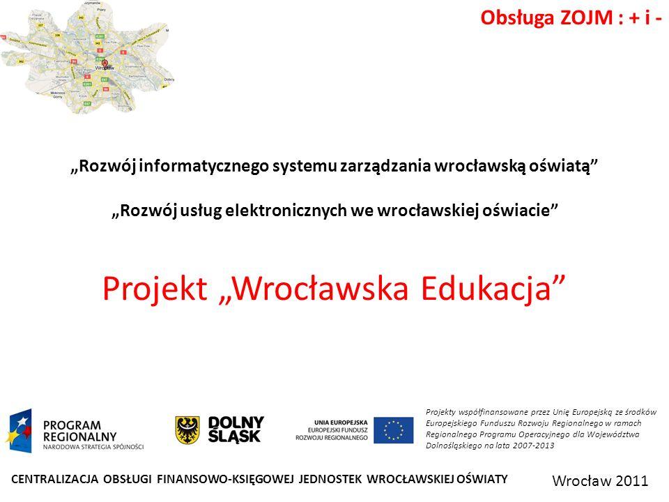CENTRALIZACJA OBSŁUGI FINANSOWO-KSIĘGOWEJ JEDNOSTEK WROCŁAWSKIEJ OŚWIATY Wrocław 2011 Obsługa ZOJM : + i - Projekty współfinansowane przez Unię Europejską ze środków Europejskiego Funduszu Rozwoju Regionalnego w ramach Regionalnego Programu Operacyjnego dla Województwa Dolnośląskiego na lata 2007-2013 Rozwój informatycznego systemu zarządzania wrocławską oświatą Rozwój usług elektronicznych we wrocławskiej oświacie Projekt Wrocławska Edukacja