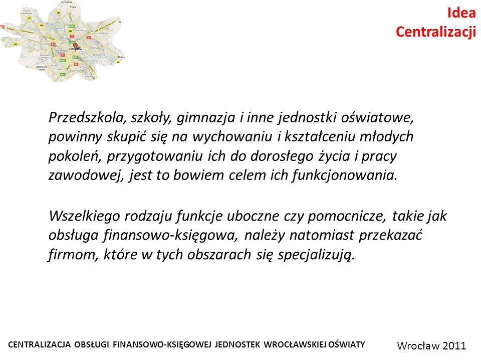 CENTRALIZACJA OBSŁUGI FINANSOWO-KSIĘGOWEJ JEDNOSTEK WROCŁAWSKIEJ OŚWIATY Wrocław 2011 Idea Centralizacji Przedszkola, szkoły, gimnazja i inne jednostki oświatowe, powinny skupić się na wychowaniu i kształceniu młodych pokoleń, przygotowaniu ich do dorosłego życia i pracy zawodowej, jest to bowiem celem ich funkcjonowania.