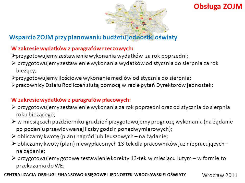 CENTRALIZACJA OBSŁUGI FINANSOWO-KSIĘGOWEJ JEDNOSTEK WROCŁAWSKIEJ OŚWIATY Wrocław 2011 Obsługa ZOJM Wsparcie ZOJM przy planowaniu budżetu jednostki oświaty W zakresie wydatków z paragrafów rzeczowych: przygotowujemy zestawienie wykonania wydatków za rok poprzedni; przygotowujemy zestawienie wykonania wydatków od stycznia do sierpnia za rok bieżący; przygotowujemy ilościowe wykonanie mediów od stycznia do sierpnia; pracownicy Działu Rozliczeń służą pomocą w razie pytań Dyrektorów jednostek; W zakresie wydatków z paragrafów płacowych: przygotowujemy zestawienie wykonania za rok poprzedni oraz od stycznia do sierpnia roku bieżącego; w miesiącach październiku-grudzień przygotowujemy prognozę wykonania (na żądanie po podaniu przewidywanej liczby godzin ponadwymiarowych); obliczamy kwotę (plan) nagród jubileuszowych – na żądanie; obliczamy kwoty (plan) niewypłaconych 13-tek dla pracowników już niepracujących – na żądanie; przygotowujemy gotowe zestawienie korekty 13-tek w miesiącu lutym – w formie to przekazania do WE;