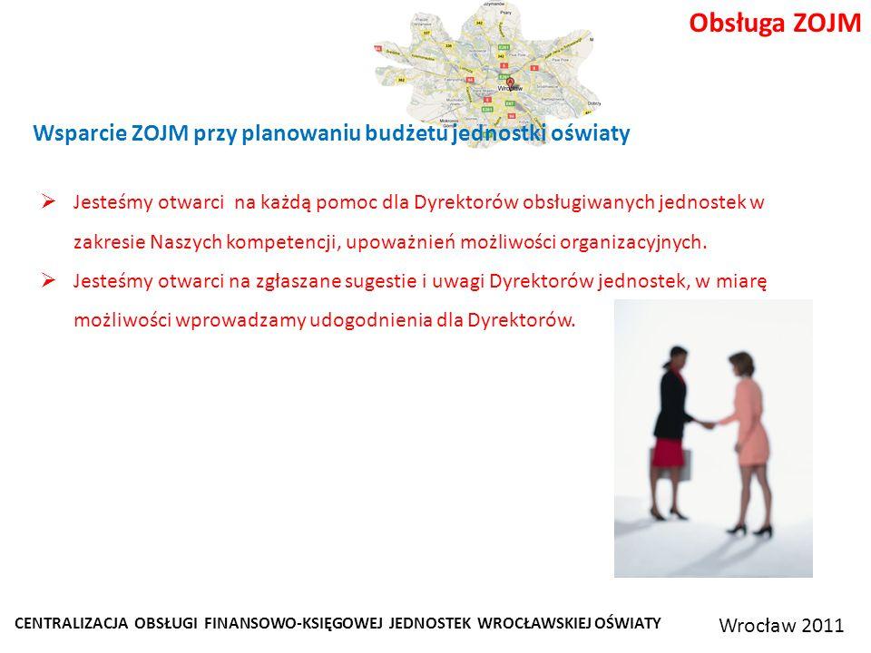 CENTRALIZACJA OBSŁUGI FINANSOWO-KSIĘGOWEJ JEDNOSTEK WROCŁAWSKIEJ OŚWIATY Wrocław 2011 Obsługa ZOJM Wsparcie ZOJM przy planowaniu budżetu jednostki oświaty Jesteśmy otwarci na każdą pomoc dla Dyrektorów obsługiwanych jednostek w zakresie Naszych kompetencji, upoważnień możliwości organizacyjnych.