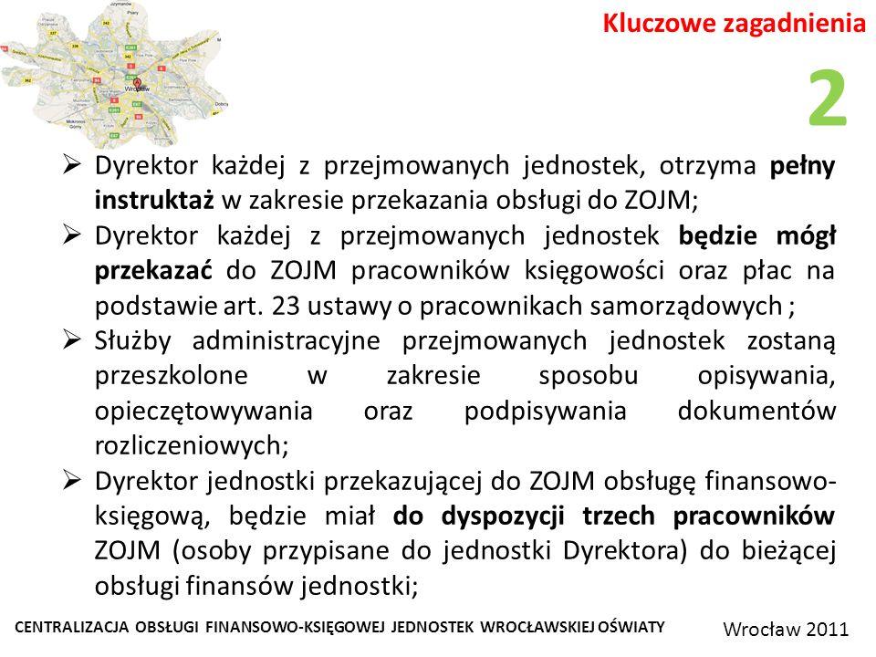 CENTRALIZACJA OBSŁUGI FINANSOWO-KSIĘGOWEJ JEDNOSTEK WROCŁAWSKIEJ OŚWIATY Wrocław 2011 Kluczowe zagadnienia Dyrektor każdej z przejmowanych jednostek, otrzyma pełny instruktaż w zakresie przekazania obsługi do ZOJM; Dyrektor każdej z przejmowanych jednostek będzie mógł przekazać do ZOJM pracowników księgowości oraz płac na podstawie art.