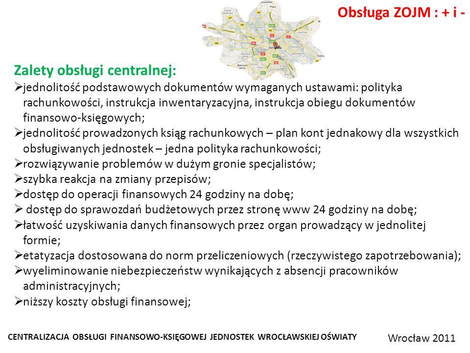 CENTRALIZACJA OBSŁUGI FINANSOWO-KSIĘGOWEJ JEDNOSTEK WROCŁAWSKIEJ OŚWIATY Wrocław 2011 Obsługa ZOJM : + i - Zalety obsługi centralnej: jednolitość podstawowych dokumentów wymaganych ustawami: polityka rachunkowości, instrukcja inwentaryzacyjna, instrukcja obiegu dokumentów finansowo-księgowych; jednolitość prowadzonych ksiąg rachunkowych – plan kont jednakowy dla wszystkich obsługiwanych jednostek – jedna polityka rachunkowości; rozwiązywanie problemów w dużym gronie specjalistów; szybka reakcja na zmiany przepisów; dostęp do operacji finansowych 24 godziny na dobę; dostęp do sprawozdań budżetowych przez stronę www 24 godziny na dobę; łatwość uzyskiwania danych finansowych przez organ prowadzący w jednolitej formie; etatyzacja dostosowana do norm przeliczeniowych (rzeczywistego zapotrzebowania); wyeliminowanie niebezpieczeństw wynikających z absencji pracowników administracyjnych; niższy koszty obsługi finansowej;