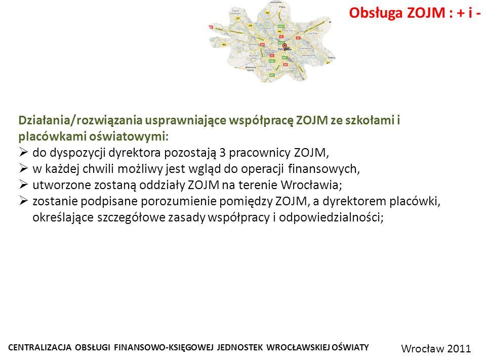 CENTRALIZACJA OBSŁUGI FINANSOWO-KSIĘGOWEJ JEDNOSTEK WROCŁAWSKIEJ OŚWIATY Wrocław 2011 Obsługa ZOJM : + i - Działania/rozwiązania usprawniające współpracę ZOJM ze szkołami i placówkami oświatowymi: do dyspozycji dyrektora pozostają 3 pracownicy ZOJM, w każdej chwili możliwy jest wgląd do operacji finansowych, utworzone zostaną oddziały ZOJM na terenie Wrocławia; zostanie podpisane porozumienie pomiędzy ZOJM, a dyrektorem placówki, określające szczegółowe zasady współpracy i odpowiedzialności;