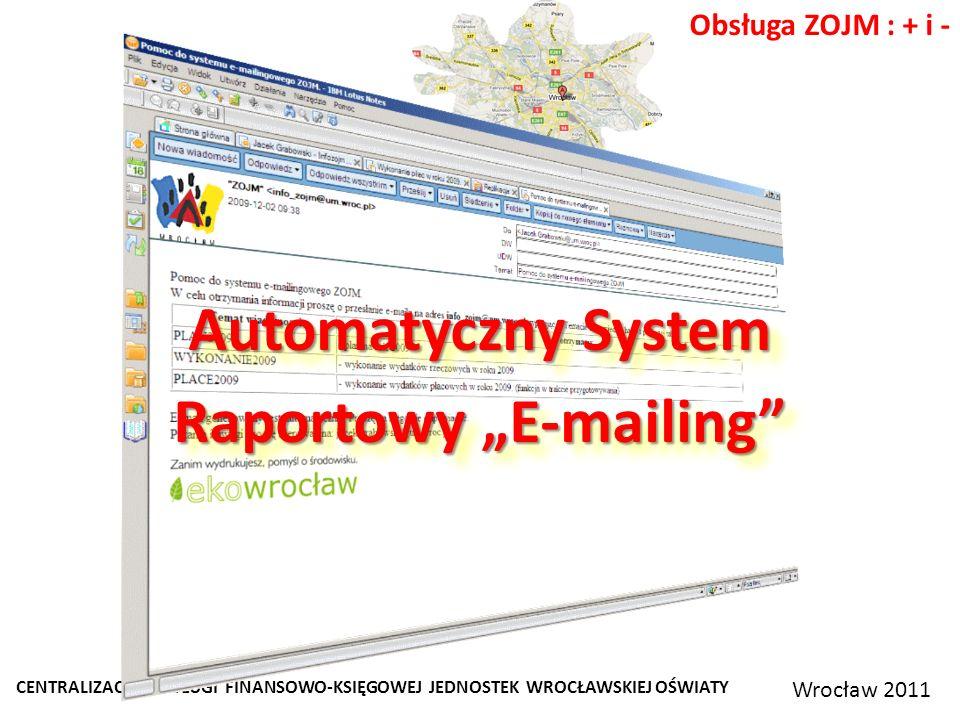 CENTRALIZACJA OBSŁUGI FINANSOWO-KSIĘGOWEJ JEDNOSTEK WROCŁAWSKIEJ OŚWIATY Wrocław 2011 Obsługa ZOJM : + i - Automatyczny System Raportowy E-mailing Automatyczny System Raportowy E-mailing