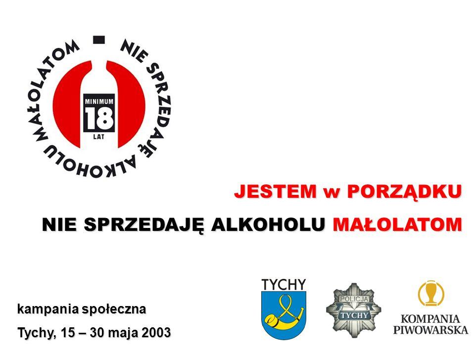 JESTEM w PORZĄDKU NIE SPRZEDAJĘ ALKOHOLU MAŁOLATOM kampania społeczna Tychy, 15 – 30 maja 2003