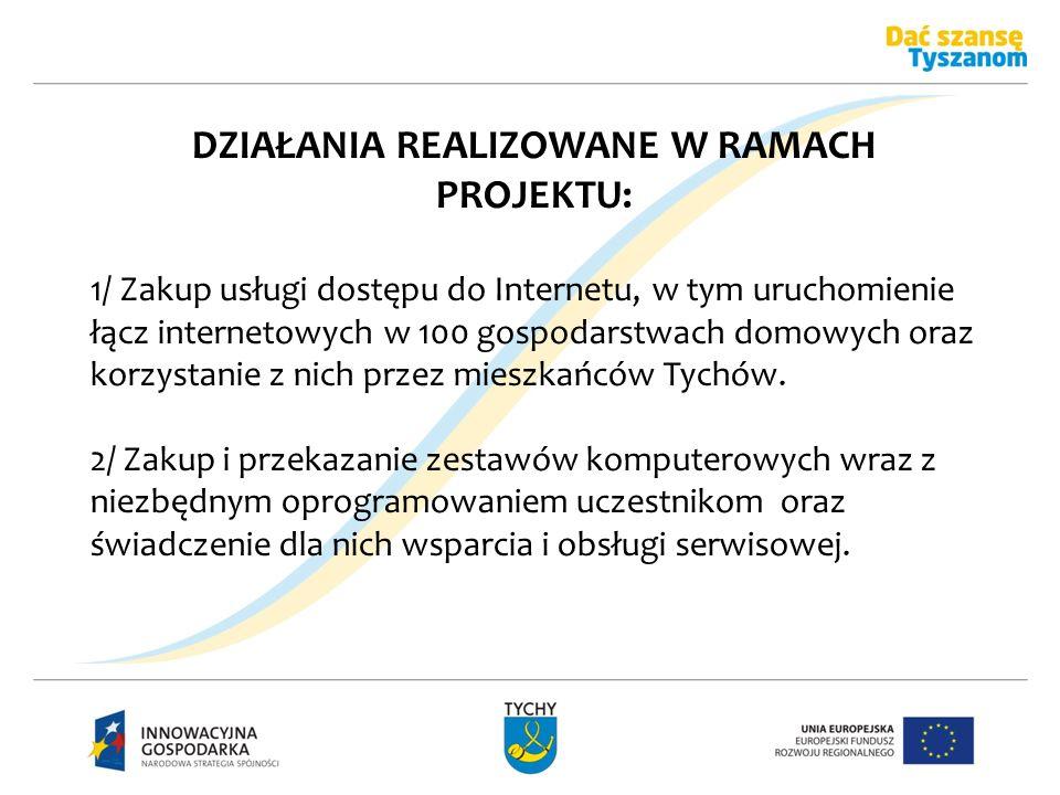 DZIAŁANIA REALIZOWANE W RAMACH PROJEKTU: 1/ Zakup usługi dostępu do Internetu, w tym uruchomienie łącz internetowych w 100 gospodarstwach domowych ora