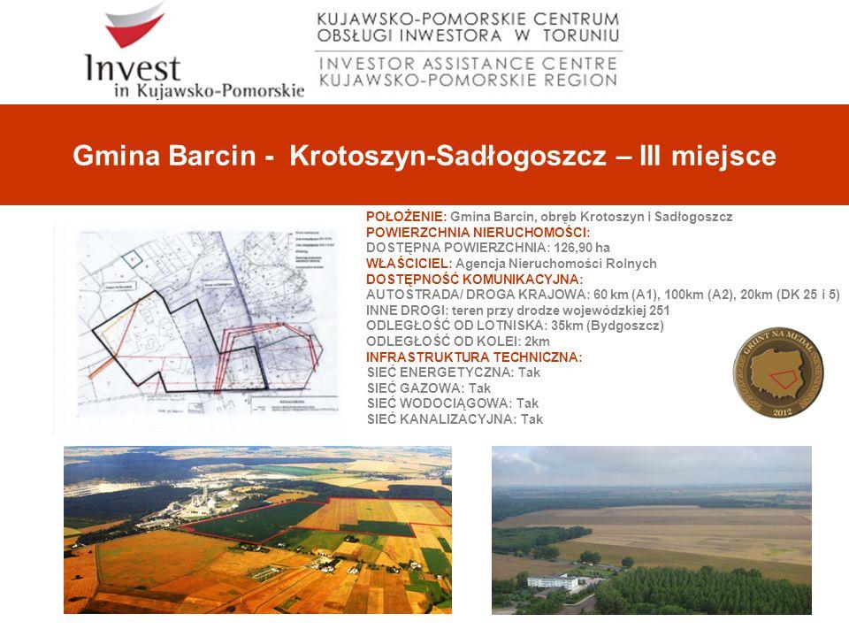 Gmina Barcin - Krotoszyn-Sadłogoszcz – III miejsce POŁOŻENIE: Gmina Barcin, obręb Krotoszyn i Sadłogoszcz POWIERZCHNIA NIERUCHOMOŚCI: DOSTĘPNA POWIERZCHNIA: 126,90 ha WŁAŚCICIEL: Agencja Nieruchomości Rolnych DOSTĘPNOŚĆ KOMUNIKACYJNA: AUTOSTRADA/ DROGA KRAJOWA: 60 km (A1), 100km (A2), 20km (DK 25 i 5) INNE DROGI: teren przy drodze wojewódzkiej 251 ODLEGŁOŚĆ OD LOTNISKA: 35km (Bydgoszcz) ODLEGŁOŚĆ OD KOLEI: 2km INFRASTRUKTURA TECHNICZNA: SIEĆ ENERGETYCZNA: Tak SIEĆ GAZOWA: Tak SIEĆ WODOCIĄGOWA: Tak SIEĆ KANALIZACYJNA: Tak