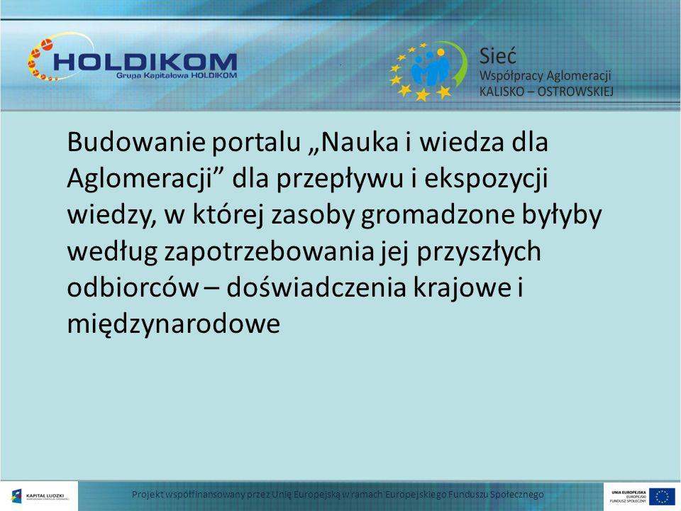 . Budowanie portalu Nauka i wiedza dla Aglomeracji dla przepływu i ekspozycji wiedzy, w której zasoby gromadzone byłyby według zapotrzebowania jej przyszłych odbiorców – doświadczenia krajowe i międzynarodowe Projekt współfinansowany przez Unię Europejską w ramach Europejskiego Funduszu Społecznego