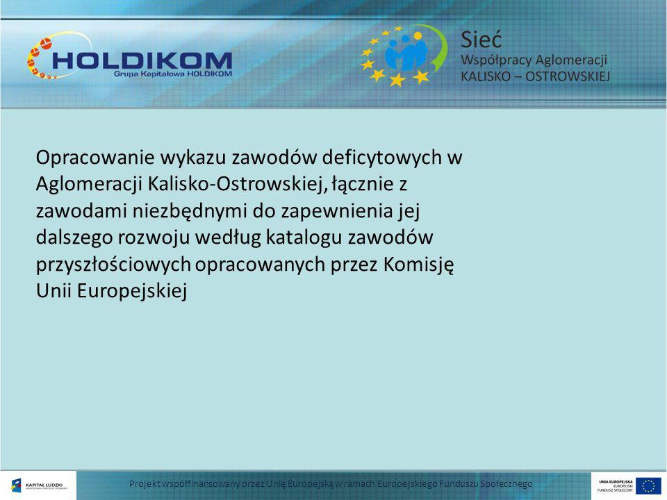 Projekt współfinansowany przez Unię Europejską w ramach Europejskiego Funduszu Społecznego Opracowanie wykazu zawodów deficytowych w Aglomeracji Kalisko-Ostrowskiej, łącznie z zawodami niezbędnymi do zapewnienia jej dalszego rozwoju według katalogu zawodów przyszłościowych opracowanych przez Komisję Unii Europejskiej