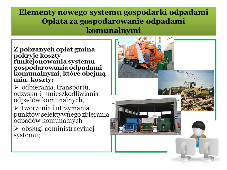 Elementy nowego systemu gospodarki odpadami Opłata za gospodarowanie odpadami komunalnymi Z pobranych opłat gmina pokryje koszty funkcjonowania systemu gospodarowania odpadami komunalnymi, które obejmą min.