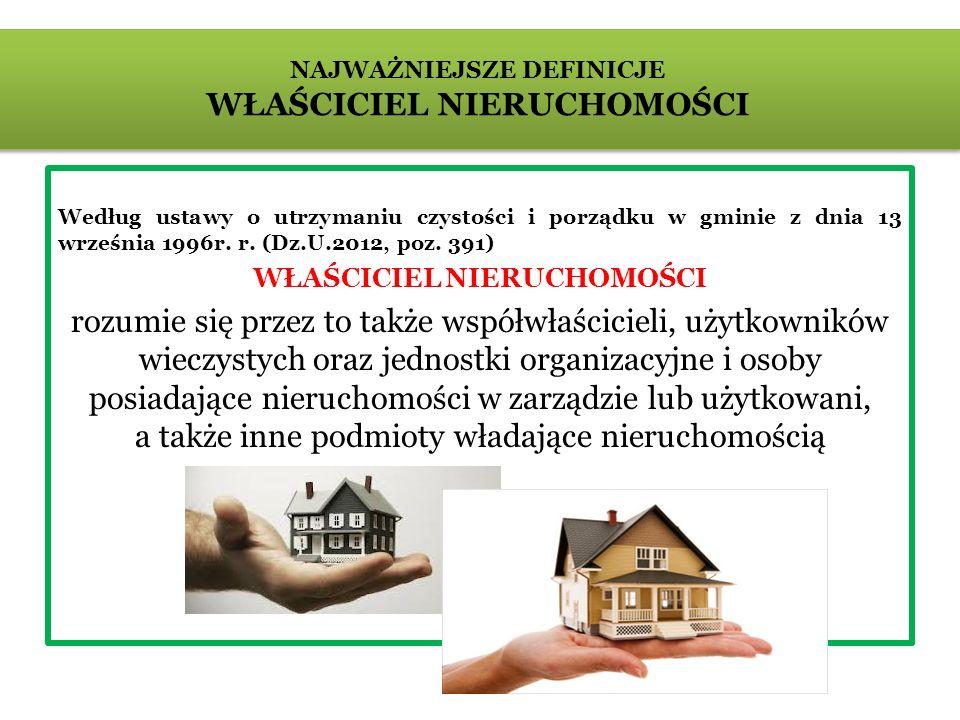 Według ustawy o utrzymaniu czystości i porządku w gminie z dnia 13 września 1996r. r. (Dz.U.2012, poz. 391) WŁAŚCICIEL NIERUCHOMOŚCI rozumie się przez