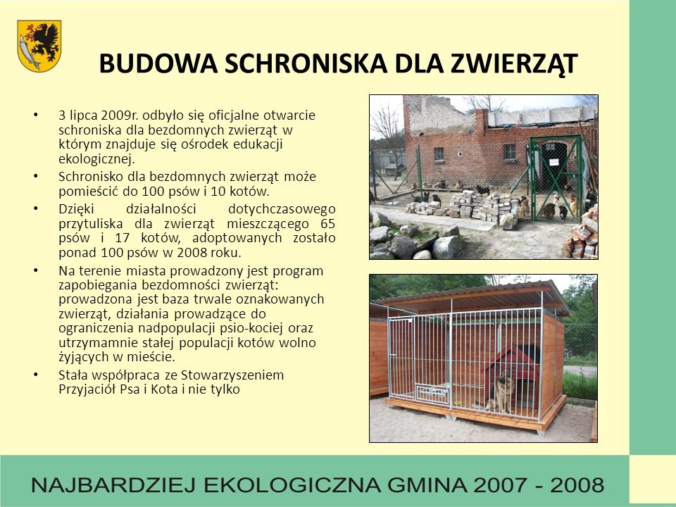 BUDOWA SCHRONISKA DLA ZWIERZĄT 3 lipca 2009r. odbyło się oficjalne otwarcie schroniska dla bezdomnych zwierząt w którym znajduje się ośrodek edukacji