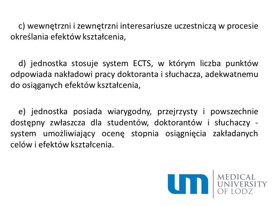 c) wewnętrzni i zewnętrzni interesariusze uczestniczą w procesie określania efektów kształcenia, d) jednostka stosuje system ECTS, w którym liczba punktów odpowiada nakładowi pracy doktoranta i słuchacza, adekwatnemu do osiąganych efektów kształcenia, e) jednostka posiada wiarygodny, przejrzysty i powszechnie dostępny zwłaszcza dla studentów, doktorantów i słuchaczy - system umożliwiający ocenę stopnia osiągnięcia zakładanych celów i efektów kształcenia.