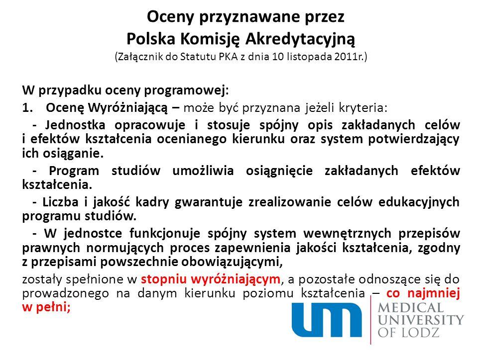 Oceny przyznawane przez Polska Komisję Akredytacyjną (Załącznik do Statutu PKA z dnia 10 listopada 2011r.) W przypadku oceny programowej: 1.Ocenę Wyróżniającą – może być przyznana jeżeli kryteria: - Jednostka opracowuje i stosuje spójny opis zakładanych celów i efektów kształcenia ocenianego kierunku oraz system potwierdzający ich osiąganie.