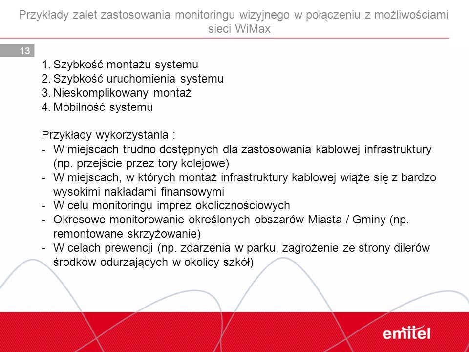 13 Przykłady zalet zastosowania monitoringu wizyjnego w połączeniu z możliwościami sieci WiMax 1.Szybkość montażu systemu 2.Szybkość uruchomienia syst