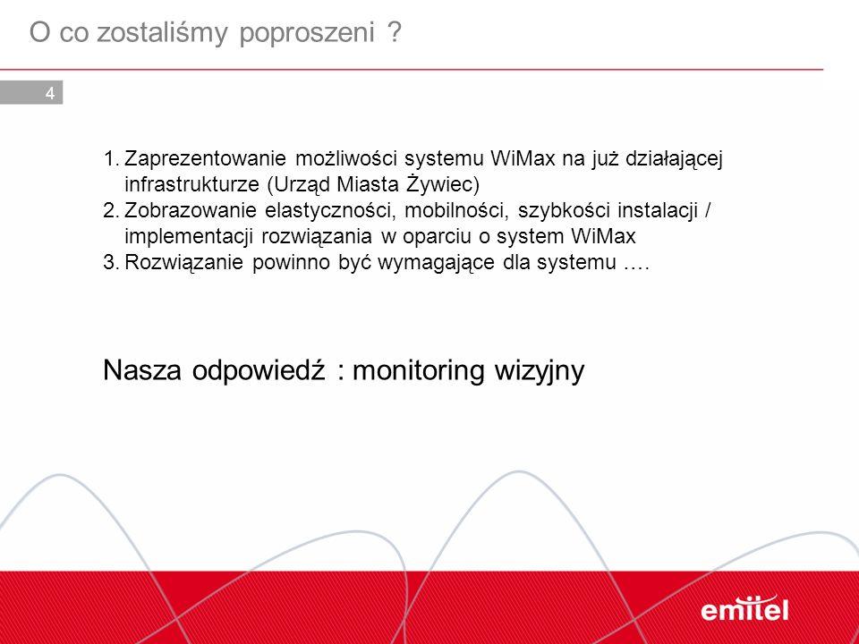 4 O co zostaliśmy poproszeni ? 1.Zaprezentowanie możliwości systemu WiMax na już działającej infrastrukturze (Urząd Miasta Żywiec) 2.Zobrazowanie elas