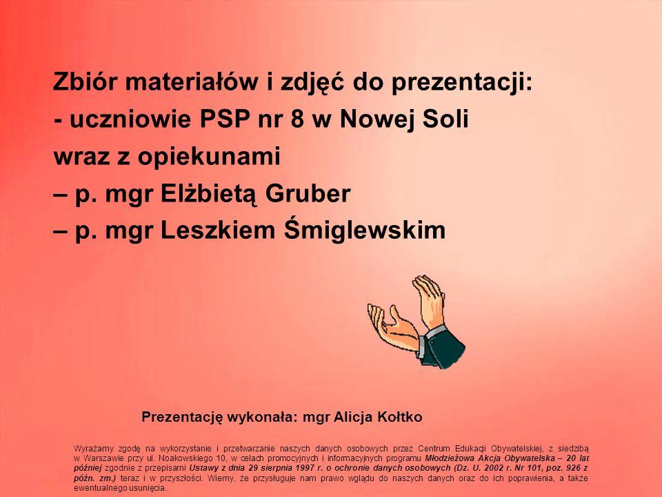 Zbiór materiałów i zdjęć do prezentacji: - uczniowie PSP nr 8 w Nowej Soli wraz z opiekunami – p. mgr Elżbietą Gruber – p. mgr Leszkiem Śmiglewskim Pr