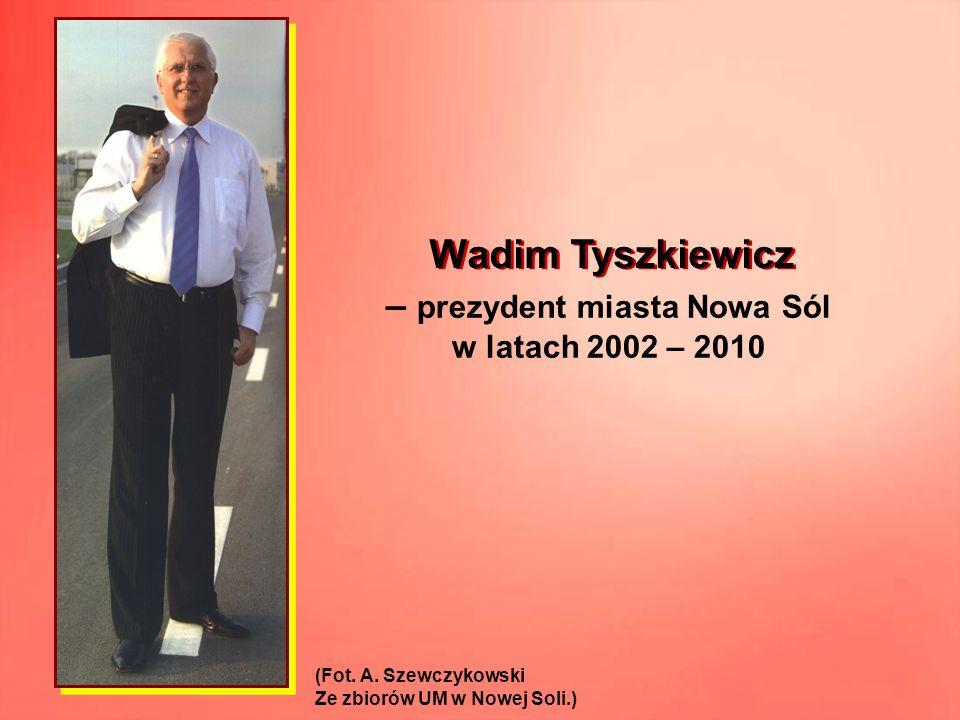 – prezydent miasta Nowa Sól w latach 2002 – 2010 (Fot. A. Szewczykowski Ze zbiorów UM w Nowej Soli.) Wadim Tyszkiewicz