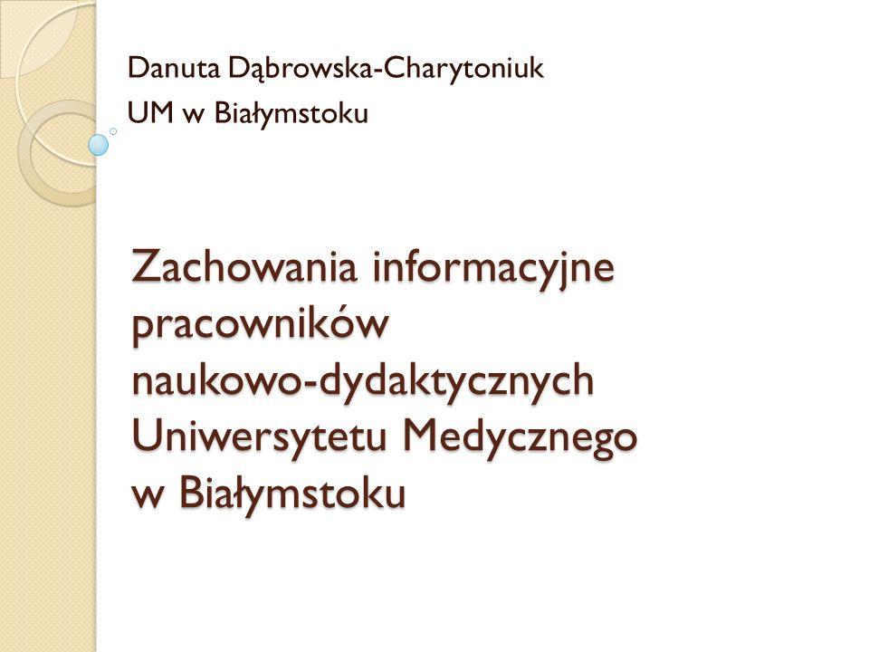 Zachowania informacyjne pracowników naukowo-dydaktycznych Uniwersytetu Medycznego w Białymstoku Danuta Dąbrowska-Charytoniuk UM w Białymstoku