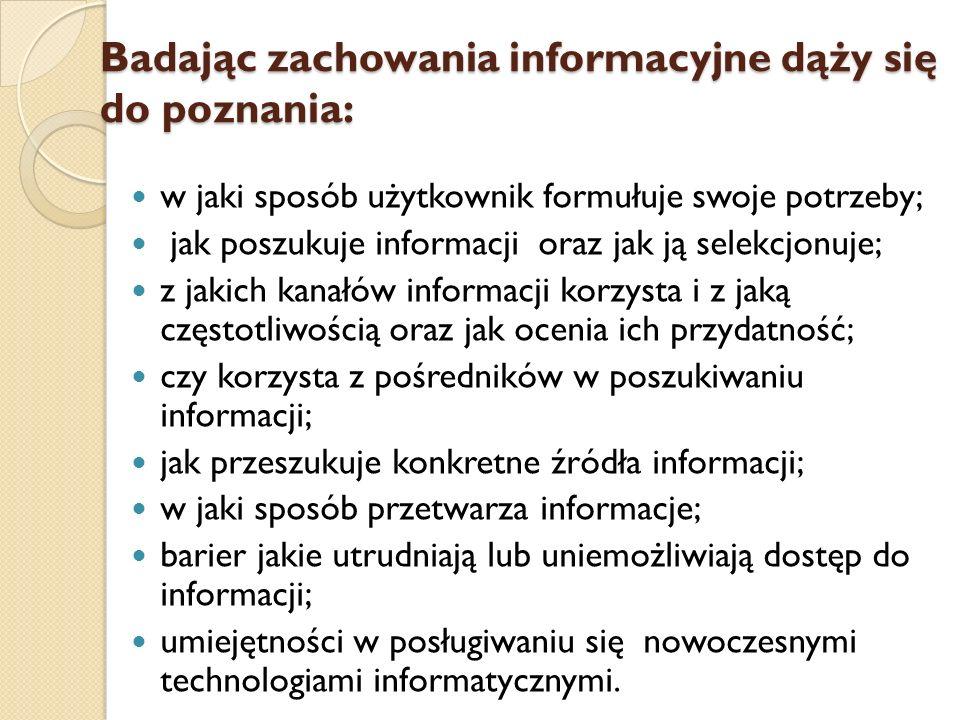 Badając zachowania informacyjne dąży się do poznania: w jaki sposób użytkownik formułuje swoje potrzeby; jak poszukuje informacji oraz jak ją selekcjo